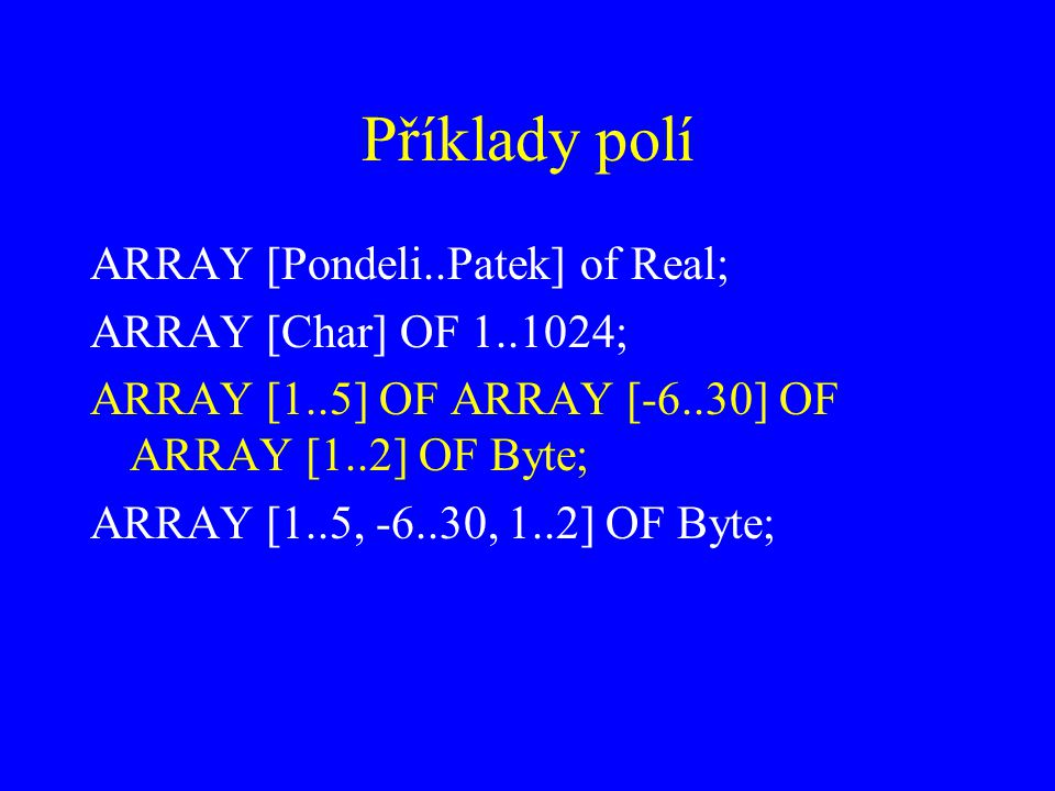 Příklady polí ARRAY [Pondeli..Patek] of Real; ARRAY [Char] OF 1..1024;